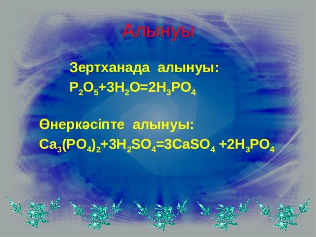 Алынуы Зертханада алынуы: P 2 O 5 +3H 2 O=2H 3 PO 4  Өнеркәсіпте алынуы: Ca 3 (PO 4 ) 2 +3H 2 SO 4 =3CaSO 4 +2H 3 PO 4