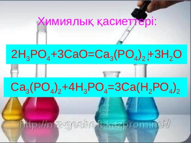 Химиялық қасиеттері: 2H 3 PO 4 +3СаО=Ca 3 (PO 4 ) 2 +3H 2 O Са 3 (PO 4 ) 2 +4Н 3 PO 4 =3Са(Н 2 РО 4 ) 2