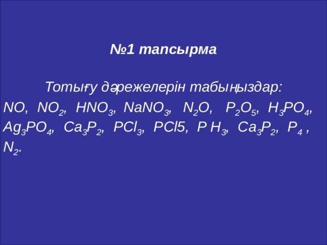 № 1 тапсырма   Тотығу дәрежелерін табыңыздар: NO, NO 2 , HNO 3 ,  NaNO 3 ,  N 2 O, P 2 O 5 , H 3 PO 4 , Ag 3 PO 4 , Ca 3 P 2 , PCl 3 , PCl5, P Н 3 , Ca 3 P 2 , P 4 , N 2 .