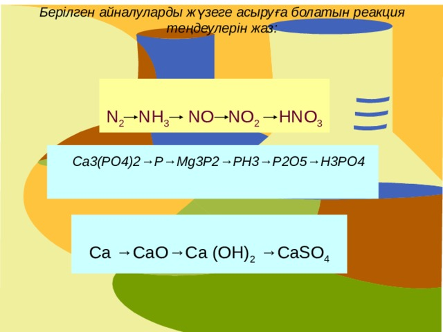 Берілген айналуларды жүзеге асыруға болатын реакция теңдеулерін жаз:   N 2 NH 3 NO NO 2 HNO 3 Ca3(PO4)2→P→Mg3P2→PH3→P2O5→H3PO4 Ca →CaO→Ca (OH) 2 →CaSO 4