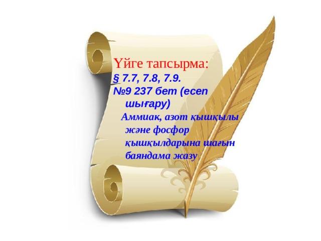 Үйге тапсырма: § 7.7, 7.8, 7.9. № 9 237 бет (есеп шығару)  Аммиак, азот қышқылы және фосфор қышқылдарына шағын баяндама жазу