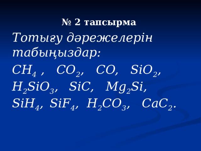 № 2 тапсырма Тотығу дәрежелерін табыңыздар: CH 4 , CO 2 , CO, SiO 2 , H 2 SiO 3 ,  SiC, Mg 2 Si, SiH 4 ,  SiF 4 , H 2 CO 3 , CaC 2 .