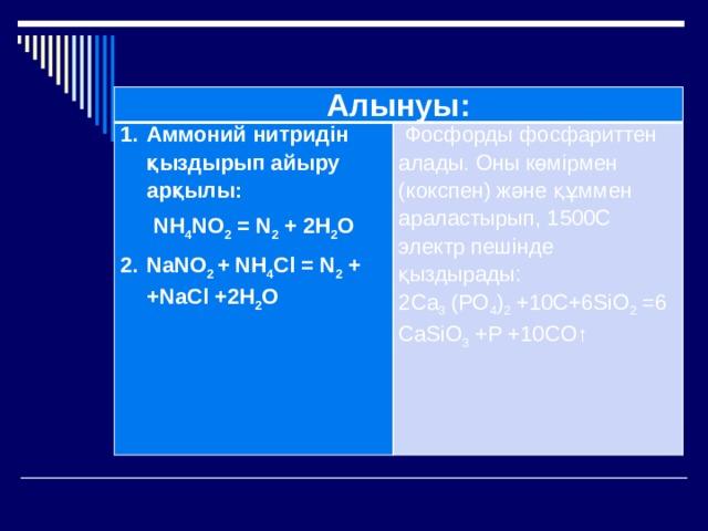 Алынуы: Аммоний нитридін қыздырып айыру арқылы: NН 4 NО 2 = N 2 + 2Н 2 О  Фосфорды фосфариттен алады. Оны көмірмен (кокспен) және құммен араластырып, 1500С электр пешінде қыздырады:  2Са 3 (РО 4 ) 2 +10С+6SiO 2 =6CaSiO 3 +P +10CO↑