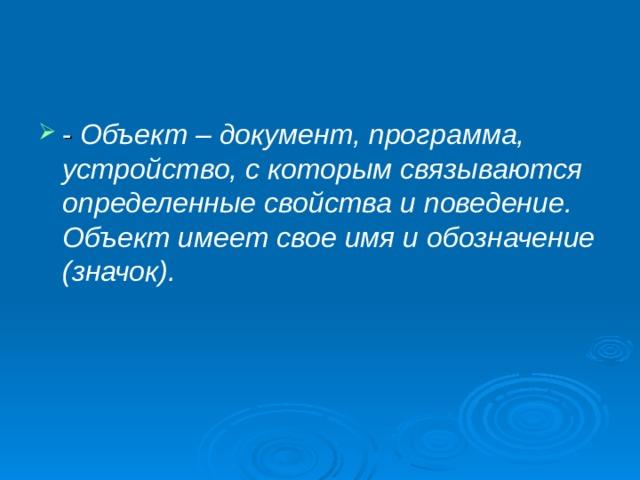 Объект – документ, программа, устройство, с которым связываются определенные свойства и поведение. Объект имеет свое имя и обозначение (значок).