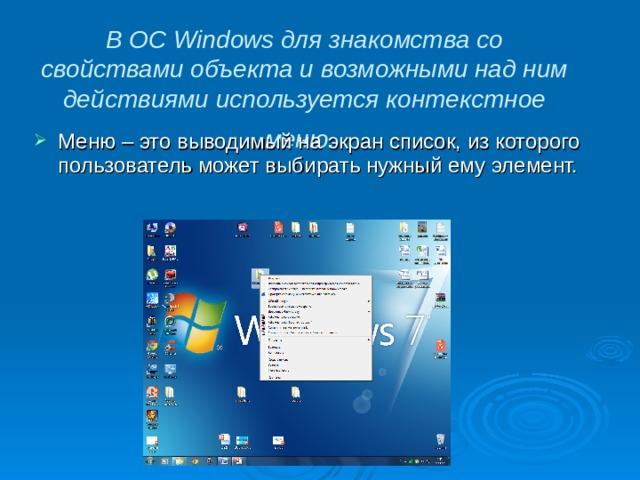 В ОС Windows для знакомства со свойствами объекта и возможными над ним действиями используется контекстное меню.