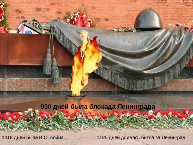 900 дней была блокада Ленинграда 1125 дней длилась битва за Ленинград 1418 дней была В.О. война