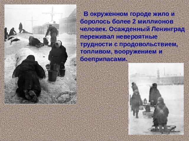 В окруженном городе жило и боролось более 2 миллионов человек. Осажденный Ленинград переживал невероятные трудности с продовольствием, топливом, вооружением и боеприпасами.