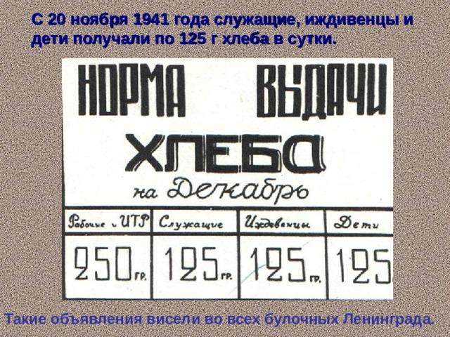 С 20 ноября 1941 года служащие, иждивенцы и дети получали по 125 г хлеба в сутки. Такие объявления висели во всех булочных Ленинграда.