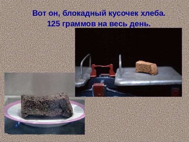 Вот он, блокадный кусочек хлеба.  125 граммов на весь день.
