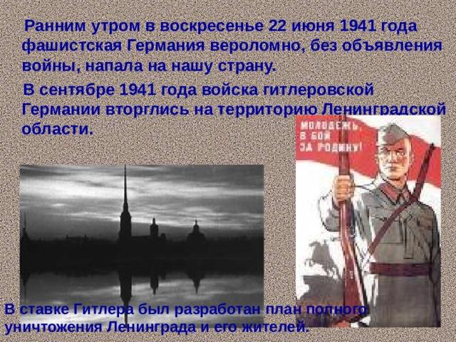 Ранним утром в воскресенье 22 июня 1941 года фашистская Германия вероломно, без объявления войны, напала на нашу страну.  В сентябре 1941 года войска гитлеровской Германии вторглись на территорию Ленинградской области. В ставке Гитлера был разработан план полного уничтожения Ленинграда и его жителей.