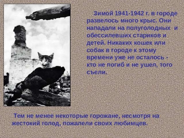 Зимой 1941-1942 г. в городе развелось много крыс. Они нападали на полуголодных и обессилевших стариков и детей. Никаких кошек или собак в городе к этому времени уже не осталось - кто не погиб и не ушел, того съели.  Тем не менее некоторые горожане, несмотря на жестокий голод, пожалели своих любимцев.