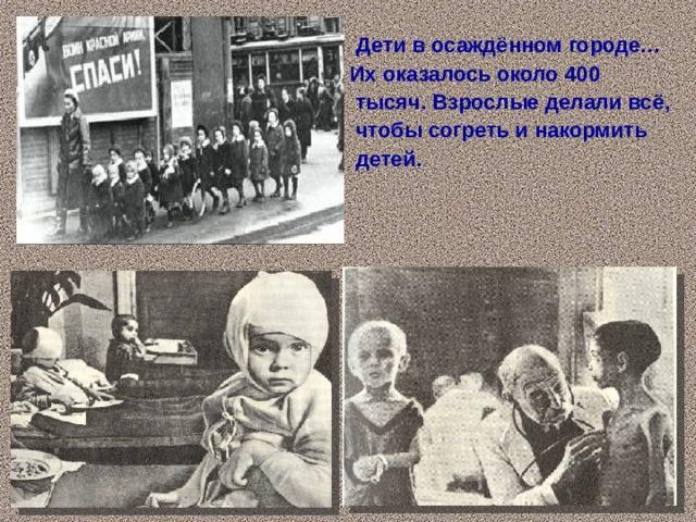 Дети в осаждённом городе… Их оказалось около 400  тысяч. Взрослые делали всё,  чтобы согреть и накормить  детей.