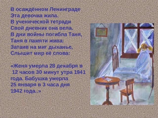 В осаждённом Ленинграде Эта девочка жила. В ученической тетради Свой дневник она вела. В дни войны погибла Таня, Таня в памяти жива: Затаив на миг дыханье, Слышит мир её слова:  «Женя умерла 28 декабря в  12 часов 30 минут утра 1941 года. Бабушка умерла 25 января в 3 часа дня 1942 года..»