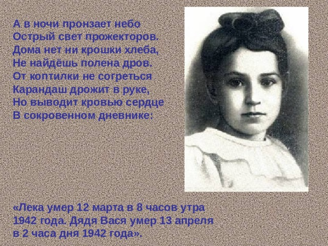 А в ночи пронзает небо Острый свет прожекторов. Дома нет ни крошки хлеба, Не найдёшь полена дров. От коптилки не согреться Карандаш дрожит в руке, Но выводит кровью сердце В сокровенном дневнике:       «Лека умер 12 марта в 8 часов утра 1942 года. Дядя Вася умер 13 апреля в 2 часа дня 1942 года».