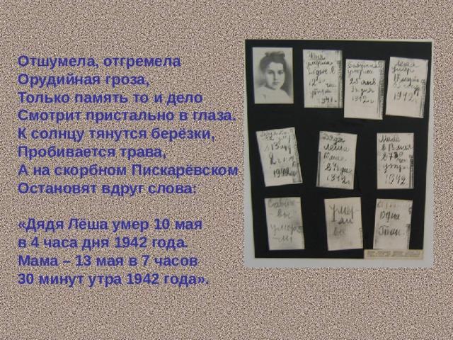 Отшумела, отгремела Орудийная гроза, Только память то и дело Смотрит пристально в глаза. К солнцу тянутся берёзки, Пробивается трава, А на скорбном Пискарёвском Остановят вдруг слова:  «Дядя Лёша умер 10 мая в 4 часа дня 1942 года. Мама – 13 мая в 7 часов 30 минут утра 1942 года».