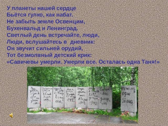 У планеты нашей сердце Бьётся гулко, как набат. Не забыть земле Освенцим, Бухенвальд и Ленинград. Светлый день встречайте, люди, Люди, вслушайтесь в дневник: Он звучит сильней орудий, Тот безмолвный детский крик: «Савичевы умерли. Умерли все. Осталась одна Таня!»