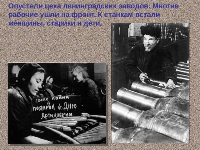 Опустели цеха ленинградских заводов. Многие рабочие ушли на фронт. К станкам встали женщины, старики и дети.