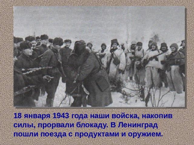 18 января 1943 года наши войска, накопив силы, прорвали блокаду. В Ленинград пошли поезда с продуктами и оружием.
