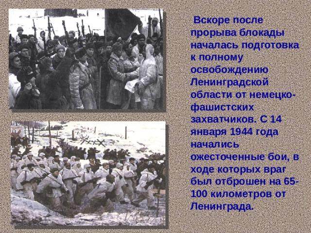 Вскоре после прорыва блокады началась подготовка к полному освобождению Ленинградской области от немецко-фашистских захватчиков. С 14 января 1944 года начались ожесточенные бои, в ходе которых враг был отброшен на 65-100 километров от Ленинграда.