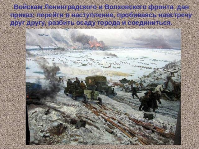 Войскам Ленинградского и Волховского фронта дан приказ: перейти в наступление, пробиваясь навстречу друг другу, разбить осаду города и соединиться.