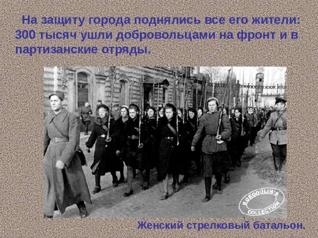 На защиту города поднялись все его жители: 300 тысяч ушли добровольцами на фронт и в партизанские отряды. Женский стрелковый батальон.