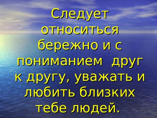 Следует относиться бережно и с пониманием друг к другу, уважать и любить близких тебе людей.