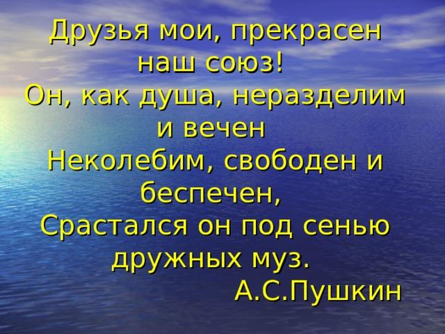 Друзья мои, прекрасен наш союз!  Он, как душа, неразделим и вечен  Неколебим, свободен и беспечен,  Срастался он под сенью дружных муз.  А.С.Пушкин