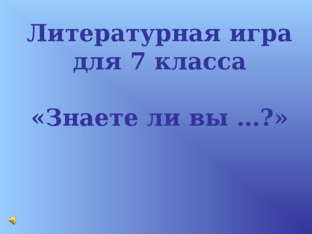 Литературная игра для 7 класса  «Знаете ли вы …?»