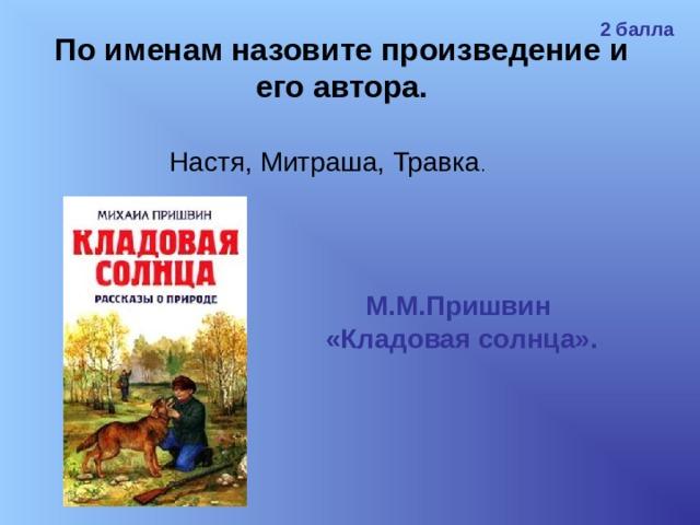2 балла По именам назовите произведение и его автора. Настя, Митраша, Травка . М.М.Пришвин «Кладовая солнца».