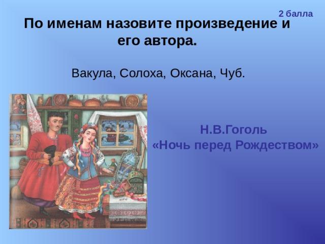 2 балла По именам назовите произведение и его автора. Вакула, Солоха, Оксана, Чуб. Н.В.Гоголь «Ночь перед Рождеством»