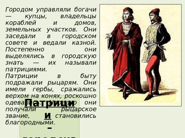 Городом управляли богачи — купцы, владельцы кораблей и домов, земельных участков. Они заседали в городском совете и ведали казной. Постепенно они выделялись в городскую знать — их называли патрициями. Патриции в быту подражали рыцарям. Они имели гербы, сражались верхом на конях, роскошно одевались. Нередко они получали рыцарское звание, становились благородными. Патриции  – городская знать .