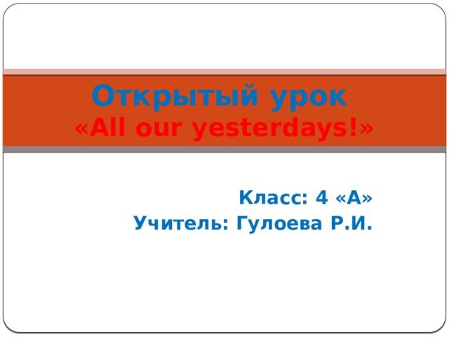 Открытый урок  «All our yesterdays!»  Класс: 4 «А» Учитель: Гулоева Р.И.