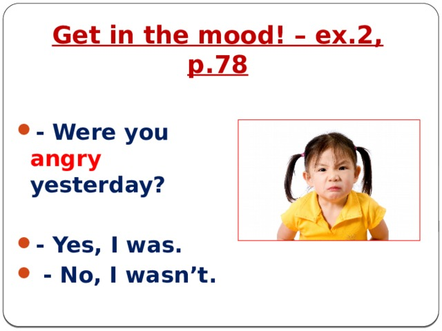 Get in the mood! – ex.2, p.78 - Were you angry yesterday?  - Yes, I was.  - No, I wasn't.