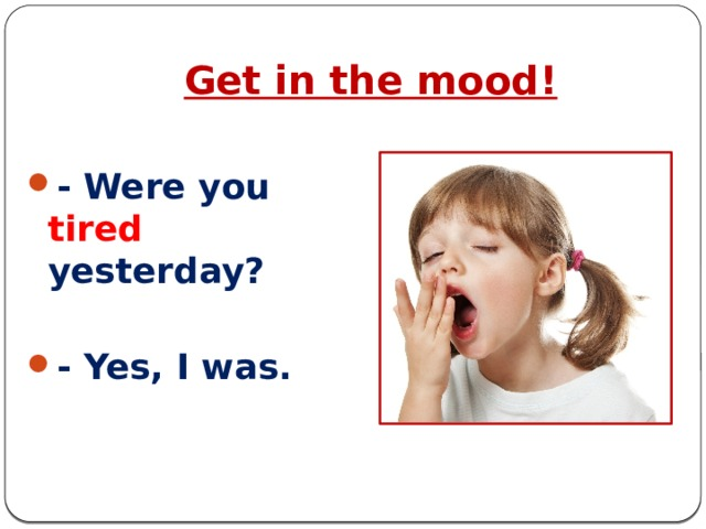 Get in the mood!  - Were you tired yesterday?