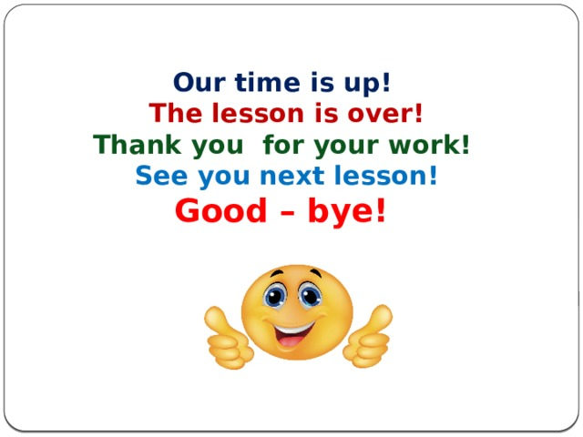 Our time is up! The lesson is over! Thank you for your work! See you next lesson! Good – bye!