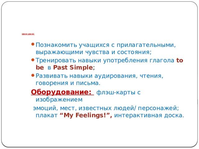 """Цели урока: Познакомить учащихся с прилагательными, выражающими чувства и состояния; Тренировать навыки употребления глагола to be  в  Past Simple ; Развивать навыки аудирования, чтения, говорения и письма. Оборудование:  флэш-карты с изображением  эмоций, мест, известных людей/ персонажей; плакат """"My Feelings!"""", интерактивная доска."""