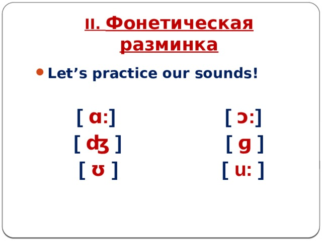 II. Фонетическая разминка Let's practice our sounds!  [ ɑ: ] [ ɔ: ] [ ʤ ] [ ɡ ]  [ ʊ ] [ u: ]
