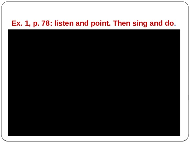 Ex. 1, p. 78: listen and point. Then sing and do .
