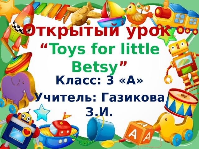 """Открытый урок  """" Toys for little Betsy """" Класс: 3 «А» Учитель: Газикова З.И."""
