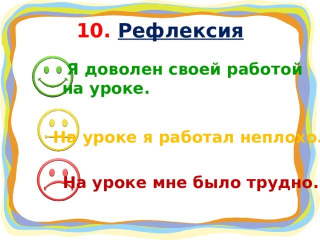 10. Рефлексия  Я доволен своей работой на уроке. На уроке я работал неплохо.  На уроке мне было трудно.