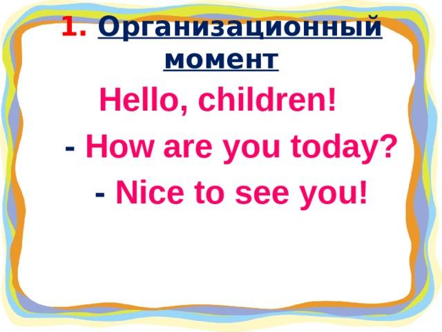 1. Организационный момент Hello, children!  - How are you today?  - Nice to see you!