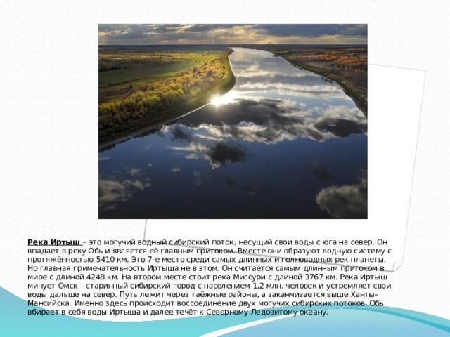 Река Иртыш – это могучий водный сибирский поток, несущий свои воды с юга на север. Он впадает в реку Обь и является её главным притоком. Вместе они образуют водную систему с протяжённостью 5410 км. Это 7-е место среди самых длинных и полноводных рек планеты. Но главная примечательность Иртыша не в этом. Он считаетсясамым длинным притоком в мире с длиной 4248 км. На втором месте стоит река Миссури с длиной 3767 км. Река Иртыш минует Омск – старинный сибирский город с населением 1,2 млн. человек и устремляет свои воды дальше на север. Путь лежит через таёжные районы, а заканчивается выше Ханты-Мансийска. Именно здесь происходит воссоединение двух могучих сибирских потоков. Обь вбирает в себя воды Иртыша и далее течёт к Северному Ледовитому океану.