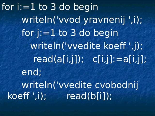 for i:=1 to 3 do begin  writeln('vvod yravnenij ',i);  for j:=1 to 3 do begin  writeln('vvedite koeff ',j);  read(a[i,j]);  c[i,j]:=a[i,j];  end;  writeln('vvedite cvobodnij koeff ',i); read(b[i]);