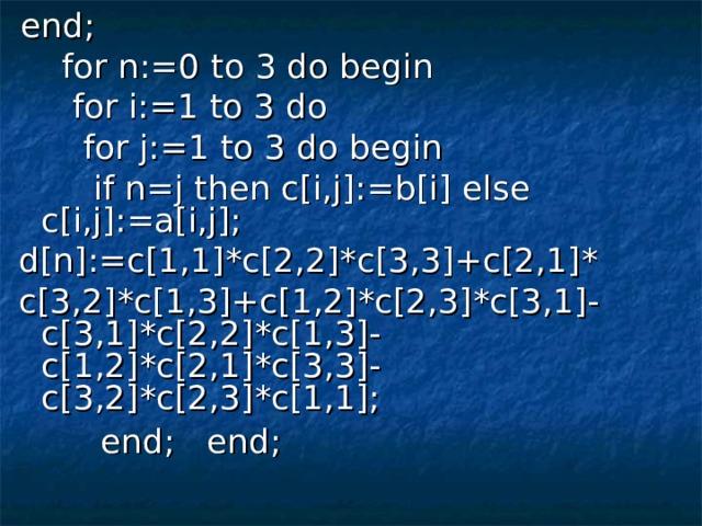 end;  for n:=0 to 3 do begin  for i:=1 to 3 do  for j:=1 to 3 do begin  if n=j then c[i,j]:=b[i] else c[i,j]:=a[i,j]; d[n]:=c[1,1]*c[2,2]*c[3,3]+c[2,1]* c[3,2]*c[1,3]+c[1,2]*c[2,3]*c[3,1]-c[3,1]*c[2,2]*c[1,3]- c[1,2]*c[2,1]*c[3,3]-c[3,2]*c[2,3]*c[1,1];  end; end;