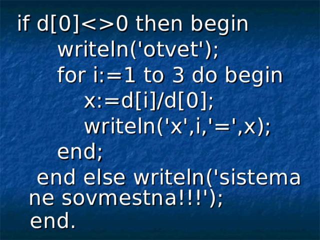 if d[0]0 then begin  writeln('otvet');  for i:=1 to 3 do begin  x:=d[i]/d[0];  writeln('x',i,'=',x);  end;  end else writeln('sistema ne sovmestna!!!');  end.