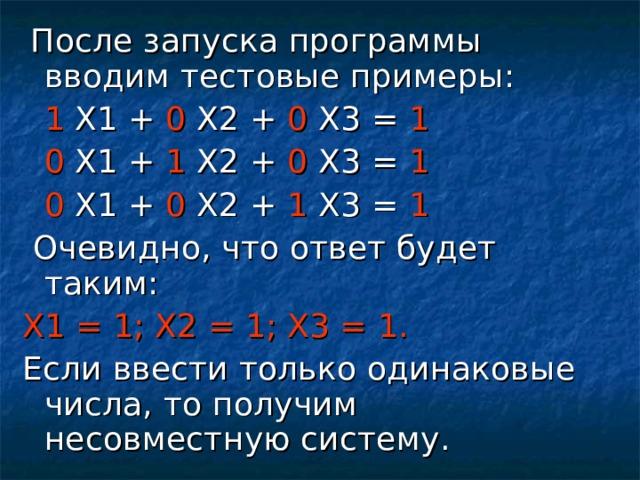 После запуска программы вводим тестовые примеры:  1 Х1 + 0 Х2 + 0 Х3 = 1  0 Х1 + 1 Х2 + 0 Х3 = 1  0 Х1 + 0 Х2 + 1 Х3 = 1  Очевидно, что ответ будет таким: Х1 = 1; Х2 = 1; Х3 = 1. Если ввести только одинаковые числа, то получим несовместную систему.
