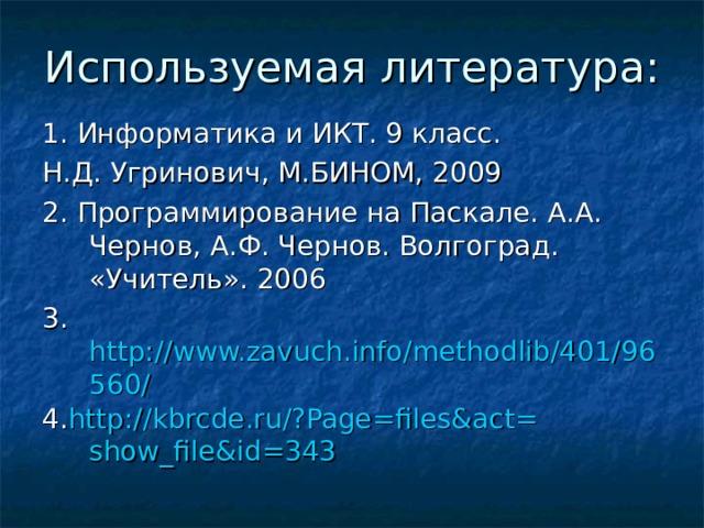 1. Информатика и ИКТ. 9 класс. Н.Д. Угринович, М.БИНОМ, 2009 2. Программирование на Паскале. А.А. Чернов, А.Ф. Чернов. Волгоград. «Учитель». 2006 3. http://www.zavuch.info/methodlib/401/96560/ 4. http:// kbrcde.ru /?Page= files&act = show_file&id =343