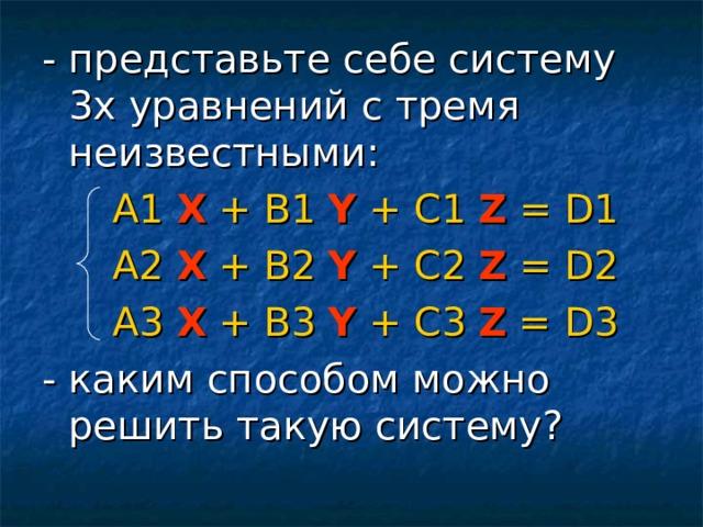 - представьте себе систему 3х уравнений с тремя неизвестными:   А1  X  +  В1  Y  +  С1  Z  = D 1   А2  X  +  В2  Y  +  С2  Z  = D 2   А 3  X  +  В 3  Y  +  С 3  Z  = D3 - каким способом можно решить такую систему?