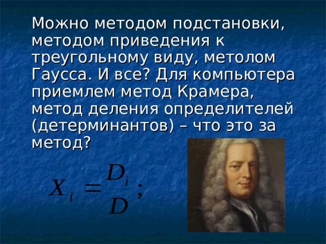 Можно методом подстановки, методом приведения к треугольному виду, метолом Гаусса. И все? Для компьютера приемлем метод Крамера, метод деления определителей (детерминантов) – что это за метод?