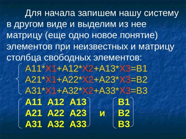 Для начала запишем нашу систему в другом виде и выделим из нее матрицу (еще одно новое понятие) элементов при неизвестных и матрицу столбца свободных элементов:  А 11* X1 +A12* X2 +A13* X3 =B1  А 21* X1 +A22* X2 +A23* X3 =B2  А 31* X1 +A32* X2 +A33* X3 =B3  А11 A 12 A 13   В1  А21 A 22 A 23  и  В2  А31 A 32 A 33   В3